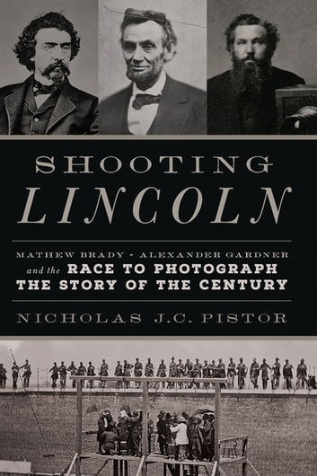 Shooting Lincoln - Mathew Brady, Alexander Gardner, and the Race to Photograph the Story of the Century ebook by Nicholas J.C. Pistor