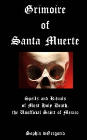 Grimoire of Santa Muerte: Spells and Rituals of Most Holy Death, the Unofficial Saint of Mexico ebook by Sophia DiGregorio
