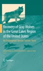 Recovery of Gray Wolves in the Great Lakes Region of the United States - An Endangered Species Success Story ebook by Adrian P. Wydeven, Timothy R. van Deelen, Edward Heske