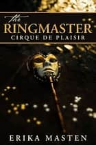 The Ringmaster: Cirque de Plaisir ebook by Erika Masten
