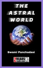 THE ASTRAL WORLD - Swami Panchadasi 電子書 by William Walker Atkinson, James M. Brand