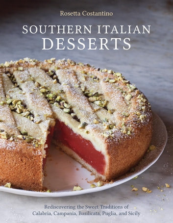 Southern Italian Desserts - Rediscovering the Sweet Traditions of Calabria, Campania, Basilicata, Puglia, and Sicily ebook by Rosetta Costantino,Jennie Schacht