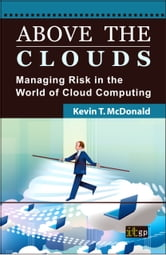 Above the Clouds - Managing Risk in the World of Cloud Computing ebook by Kevin T. McDonald, BSBA Information Systems and Quantitative Analysis, CISSP, CISA, PMP, CBCP