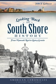 Looking Back at South Shore History - From Plymouth Rock to Quincy Granite ebook by John J. Galluzzo