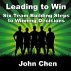 Leading to Win - Six Team Building Steps to Winning Decisions audiobook by