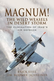Magnum! The Wild Weasels in Desert Storm - The Elimination of Iraq's Air Defence ebook by Eisel USAF, Lt Col. 'Brick',Schreiner, James A