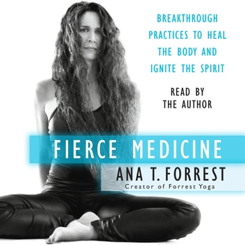 Fierce Medicine - Breakthrough Practices to Heal the Body and Ignite the Spirit audiobook by Ana T. Forrest