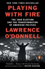 Playing with Fire - The 1968 Election and the Transformation of American Politics ebook by Lawrence O'Donnell