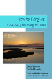 How to Forgive: Finding Your Way to Peace ebook by Earnie Heatwole,Debbie Heatwole