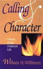 Calling and Character - Virtues of the Ordained Life ebook by William H. Willimon