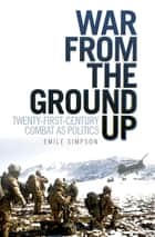 War From the Ground Up: Twenty-First Century Combat as Politics - Twenty-First Century Combat as Politics ebook by Emile Simpson