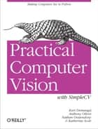 Practical Computer Vision with SimpleCV - The Simple Way to Make Technology See ebook by Kurt Demaagd, Nathan Oostendorp, Anthony Oliver,...