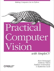 Practical Computer Vision with SimpleCV - The Simple Way to Make Technology See ebook by Kurt Demaagd,Anthony  Oliver,Nathan Oostendorp,Katherine  Scott
