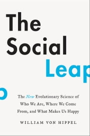 The Social Leap - The New Evolutionary Science of Who We Are, Where We Come From, and What Makes Us Happy ebook by Bill von Hippel