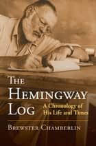 The Hemingway Log - A Chronology of His Life and Times ebook by Brewster Chamberlin