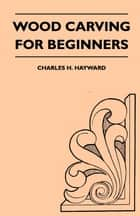 Wood Carving for Beginners eBook by Charles H. Hayward