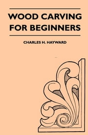 Wood Carving for Beginners ebook by Charles Hayward