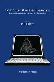 Computer Assisted Learning: Selected Proceedings from the CAL 81 Symposium, University of Leeds, 8-10 April 1981 ebook by Smith, P. R.
