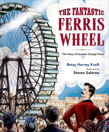 The Fantastic Ferris Wheel - The Story of Inventor George Ferris ebook by Betsy Harvey Kraft