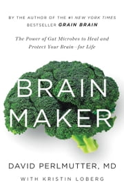 Brain Maker - The Power of Gut Microbes to Heal and Protect Your Brainfor Life ebook by David Perlmutter, Kristin Loberg