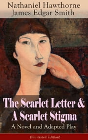 "The Scarlet Letter & A Scarlet Stigma: A Novel and Adapted Play (Illustrated Edition): A Romantic Tale of Sin and Redemption - The Magnum Opus of the Renowned American Author of ""The House of the Seven Gables"" and ""Twice-Told Tales"" along with its Dr ebook by Nathaniel  Hawthorne,James  Edgar  Smith,Mary  Hallock  Foote"