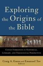 Exploring the Origins of the Bible (Acadia Studies in Bible and Theology) - Canon Formation in Historical, Literary, and Theological Perspective ebook by Craig A. Evans, Emanuel Tov, Craig Evans,...