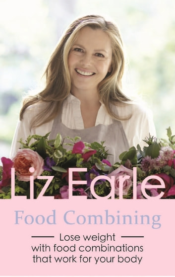 Food Combining - Lose Weight with Food Combinations that Work for Your Body ebook by Liz Earle