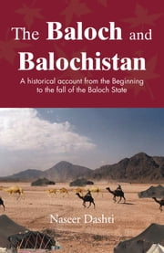 The Baloch and Balochistan - A historical account from the Beginning to the fall of the Baloch State ebook by Naseer Dashti
