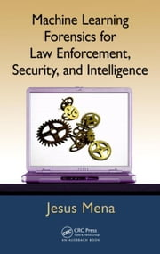 Machine Learning Forensics for Law Enforcement, Security, and Intelligence ebook by Mena, Jesus