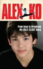 Alex Ko - From Iowa to Broadway, My Billy Elliot Story ebook by Alex Ko