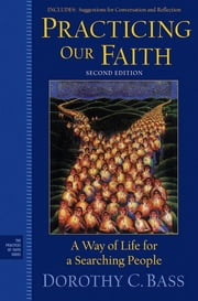 Practicing Our Faith - A Way of Life for a Searching People ebook by Dorothy C. Bass