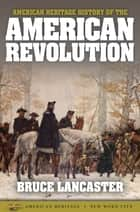 American Heritage History of the American Revolution ebook by Bruce Lancaster