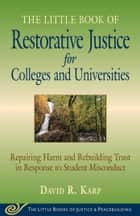 Little Book of Restorative Justice for Colleges and Universities - Repairing Harm And Rebuilding Trust In Response To Student Misconduct ebook by David R. Karp