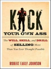 Kick Your Own Ass - The Will, Skill, and Drill of Selling More Than You Ever Thought Possible ebook by Robert Johnson