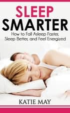Sleep Smarter: How to Fall Asleep Faster, Sleep Better, and Feel Energized ebook by Katie May