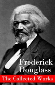 The Collected Works: A Narrative of the Life of Frederick Douglass, an American Slave + The Heroic Slave + My Bondage and My Freedom + Life and Times of Frederick Douglass + My Escape from Slavery + Self-Made Men + Speeches & Writings ebook by Frederick Douglass