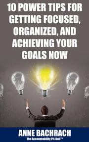 10 Power Tips For Getting Focused, Organized, And Achieving Your Goals Now ebook by Anne Bachrach