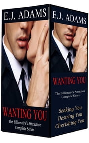 Wanting You - The Billionaire's Attraction (Complete Series) ebook by E.J. Adams