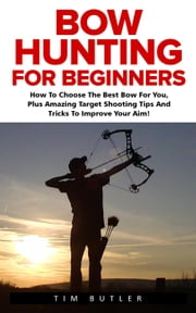 Bow Hunting For Beginners ebook by Tobias Odom