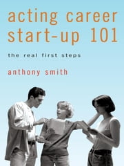 Acting Career Start-Up 101: The Real First Steps ebook by Smith, Anthony
