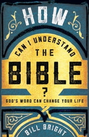 How Can I Understand the Bible? - God's Word Can Change Your Life ebook by Bill Bright