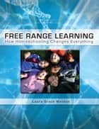 Free Range Learning: - How Homeschooling Changes Everything ebook by Laura Grace Weldon