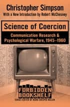 Science of Coercion - Communication Research & Psychological Warfare, 1945–1960 ebook by Mark Crispin Miller, Christopher Simpson, Robert McChesney