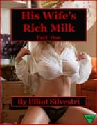 His Wife's Rich Milk (Part One) ebook by Elliot Silvestri
