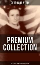 GERTRUDE STEIN Premium Collection: 60+ Stories, Poems & Plays in One Volume - Three Lives, Tender Buttons, Geography and Plays, Matisse, Picasso and Gertrude Stein, The Making of Americans, The Psychology of Nations, Do Let Us Go Away… ebook by Gertrude Stein