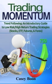 Trading Momentum - Trend following: An Introductory Guide to Low Risk/High Return Trading Strategies (Stocks, ETFs, Futures, Forex) ebook by Casey Boon
