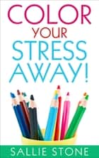 Color Your Stress Away! ebook by Sallie Stone