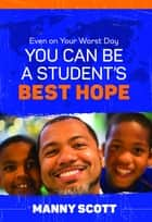 Even on Your Worst Day, You Can Be a Student's Best Hope ebook by Manny Scott