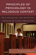 Principles of Psychology in Religious Context - Psychological and Spiritual Origins of Human Behavior ebook by E. Rae Harcum