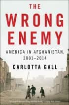 The Wrong Enemy - America in Afghanistan, 2001–2014 ebook by Carlotta Gall